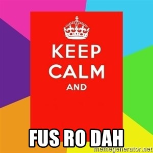 Keep calm and -  fus ro dah
