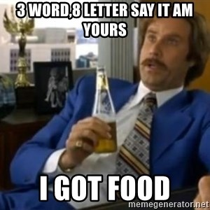 That escalated quickly-Ron Burgundy - 3 word,8 letter say it am yours i got food