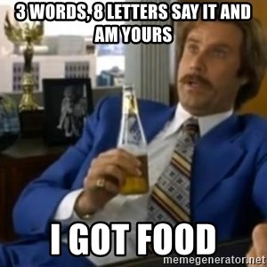 That escalated quickly-Ron Burgundy - 3 words, 8 letters say it and am yours i got food
