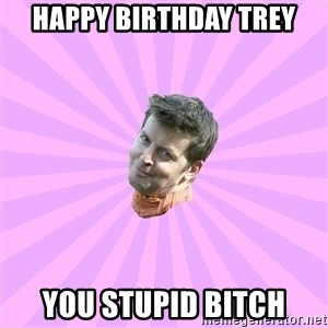 Sassy Gay Friend - Happy birthday trey You stupid bitch