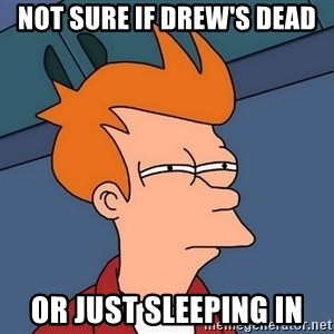 Futurama Fry - not sure if drew's dead or just sleeping in