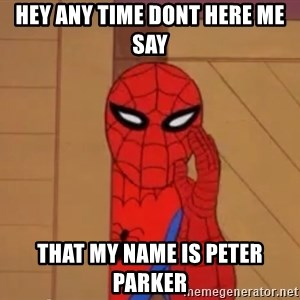 Spidermanwhisper - HEY ANY TIME DONT HERE ME SAY THAT MY NAME IS PETER PARKER