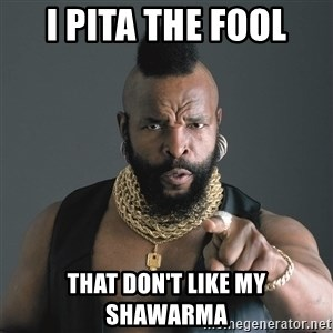 Mr T Fool - I pITA THE FOOL THAT DON'T LIKE MY SHaWARMA