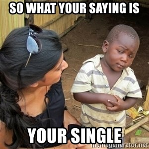 skeptical black kid - so what your saying is your single