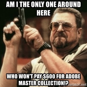 Walter Sobchak with gun - am i the only one around here who won't pay $600 for adobe master collection!?