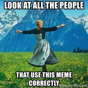 Look at all the things - look at all the people  that use this meme correctly