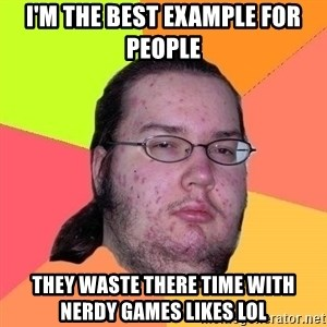 Gordo Nerd - I'M THE BEST EXAMPLE FOR PEOPLE THEY WASTE THERE TIME WITH NERDY GAMES LIKES LOL