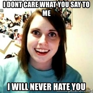 novia obsesiva - I dONT CARE WHAT YOU SAY TO ME i WILL NEVER HATE YOU