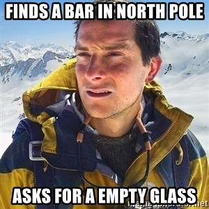 Bear Grylls Loneliness - finds a bar in north pole ASKS FOR A EMPTY GLASS
