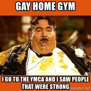 Fat Guy - GAY HOME GYM I GO TO THE YMCA AND I SAW PEOPLE THAT WERE STRONG