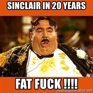 Fat Guy - SINCLAIR IN 20 YEARS  FAT FUCK !!!!