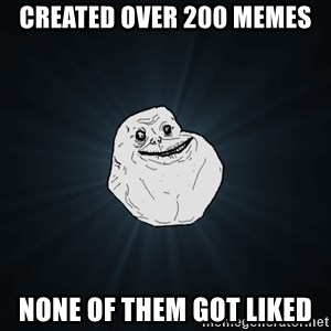 Forever Alone - created over 200 memes none of them got liked