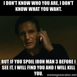 liam neeson taken - I don't know who you are, I don't know what you want. But if you spoil Iron Man 3 before I see it, i will find you and i will kill you.