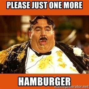 Fat Guy - PLEASE JUST ONE MORE HAMBURGER