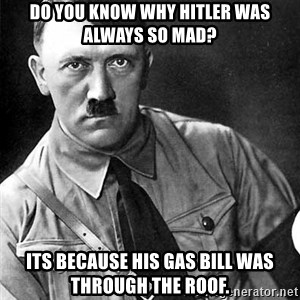 Hitler - do you know why hitler was always so mad? its because his gas bill was through the roof.
