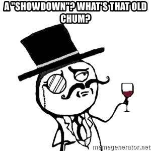 "Gentleman with wine - A ""Showdown""? What's that old chum?"