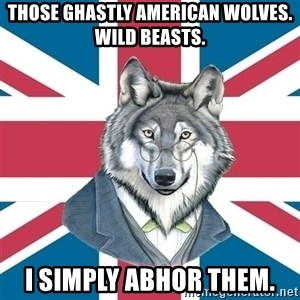 Sir Courage Wolf Esquire - THOSE GHASTLY AMERICAN WOLVES.  WILD BEASTS. I SIMPLY ABHOR THEM.