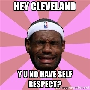 LeBron James - hey cleveland y u no have self respect?