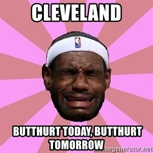 LeBron James - cleveland  butthurt today, butthurt tomorrow