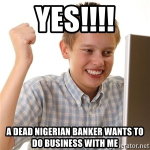 First Day on the internet kid - YES!!!! a dead nigerian banker wants to do business with me