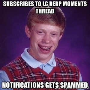 Bad Luck Brian - subscribes to lc derp moments thread notifications gets spammed