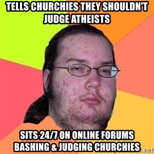 Gordo Nerd - TELLS CHURCHIES THEY SHOULDN'T JUDGE ATHEISTS SITS 24/7 ON ONLINE FORUMS BASHING & JUDGING CHURCHIES
