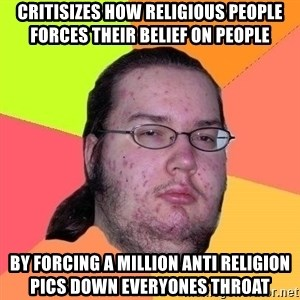 Gordo Nerd - CRITISIZES HOW RELIGIOUS PEOPLE FORCES THEIR BELIEF ON PEOPLE BY FORCING A MILLION ANTI RELIGION PICS DOWN EVERYONES THROAT
