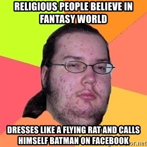 Gordo Nerd - religious people believe in fantasy world dresses like a flying rat and calls himself batman on facebook