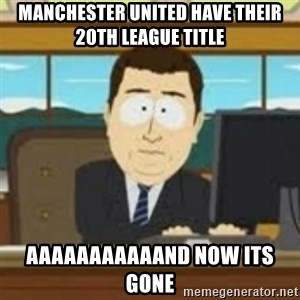 and now its gone - MANCHESTER UNITED HAVE THEIR 20TH LEAGUE TITLE AAAAAAAAAAAND NOW ITS GONE