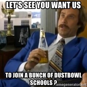 That escalated quickly-Ron Burgundy - Let's see you want us To join a bunch of dustbowl schools ?