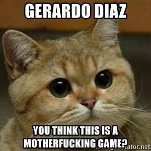 Do you think this is a motherfucking game? - gerardo diaz you think this is a motherfucking game?