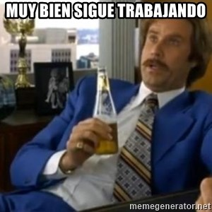 That escalated quickly-Ron Burgundy - MUY BIEN SIGUE TRABAJANDO