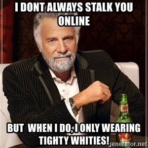The Most Interesting Man In The World - i dont always stalk you online but  when i do, i only wearing tighty whities!