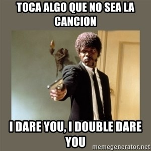 doble dare you  - TOca algo que no sea la cancion i dare you, i double dare you