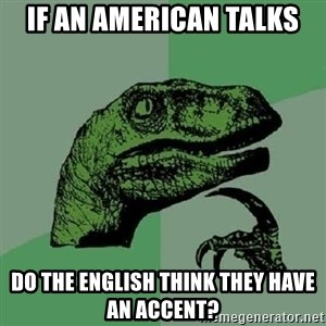 Philosoraptor - If an american talks do the english think they have an accent?