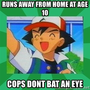 Pokemon trainer - Runs away from home at age 10 cops dont bat an eye