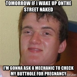 Stoner Stanley - tomorrow if i wake up onthe street naked i'm gonna ask a mechanic to check my butthole for pregnancy