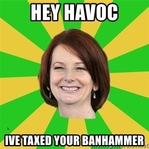 Julia Gillard - Hey havoc Ive taxed your banhammer