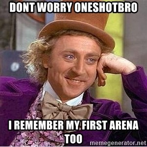 Willy Wonka - dont worry oneshotbro i remember my first arena too