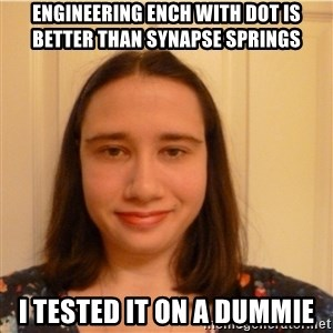 Scary b*tch. - engineering ench with dot is better than synapse springs i tested it on a dummie