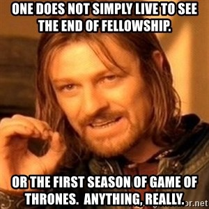 One Does Not Simply - One does not simply live to see  the end of Fellowship. or the first season of game of thrones.  anything, really.