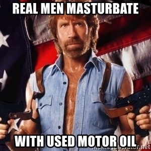 Chuck Norris  - real men masturbate  with used motor oil