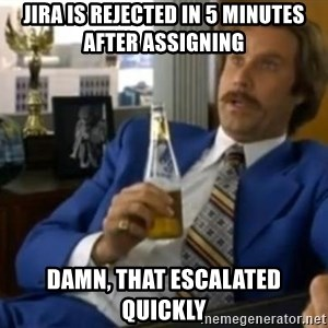 That escalated quickly-Ron Burgundy - jira is rejected in 5 minutes after assigning damn, that escalated quickly