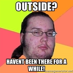 Gordo Nerd - Outside? Havent been there for a while!