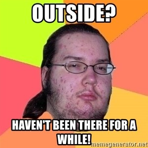 Gordo Nerd - Outside? Haven't been there for a while!