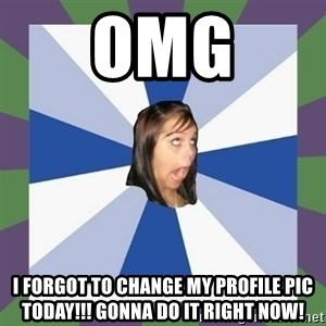 Annoying FB girl - OMG I forgot to change my profile pic today!!! Gonna do it RIGHT NOW!
