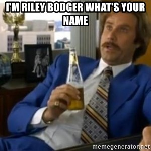 That escalated quickly-Ron Burgundy - I'M RILEY BODGER WHAT'S YOUR NAME