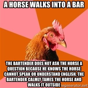 Anti Joke Chicken - a horse walks into a bar The bartender does not ask the horse a question because he knows the horse cannot speak or understand english. the bartender calmly tames the horse and walks it outside