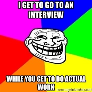 troll face1 - I get to go to an interview while you get to do actual work