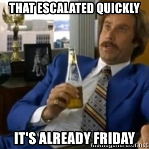 That escalated quickly-Ron Burgundy - That Escalated Quickly It's already Friday